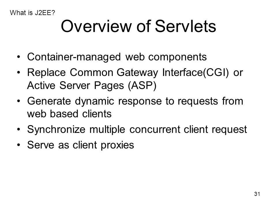 31 Overview of Servlets Container-managed web components Replace Common Gateway Interface(CGI) or Active Server Pages (ASP) Generate dynamic response