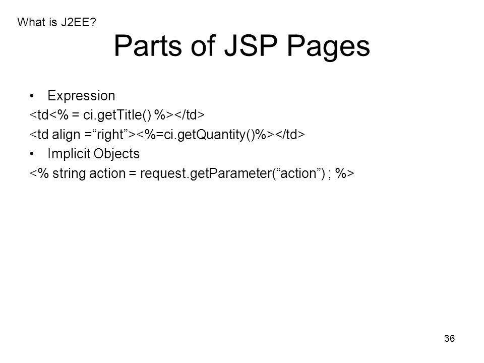 36 Parts of JSP Pages Expression Implicit Objects What is J2EE?