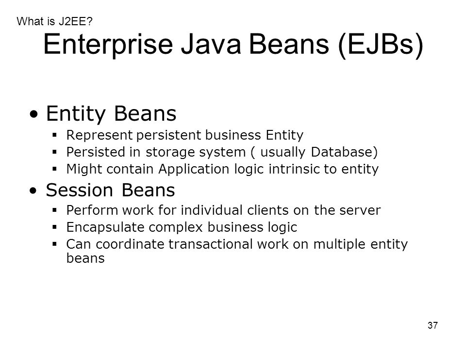 37 Enterprise Java Beans (EJBs) Entity Beans  Represent persistent business Entity  Persisted in storage system ( usually Database)  Might contain