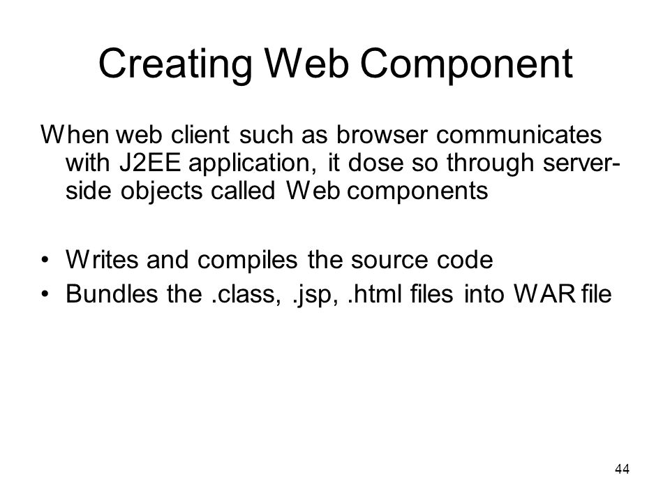 44 Creating Web Component When web client such as browser communicates with J2EE application, it dose so through server- side objects called Web compo