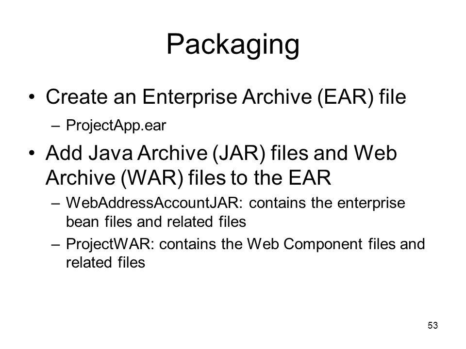 53 Packaging Create an Enterprise Archive (EAR) file –ProjectApp.ear Add Java Archive (JAR) files and Web Archive (WAR) files to the EAR –WebAddressAc