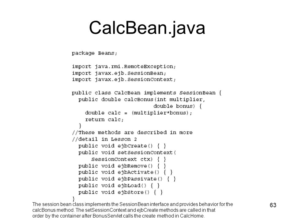 63 CalcBean.java The session bean class implements the SessionBean interface and provides behavior for the calcBonus method. The setSessionContext and