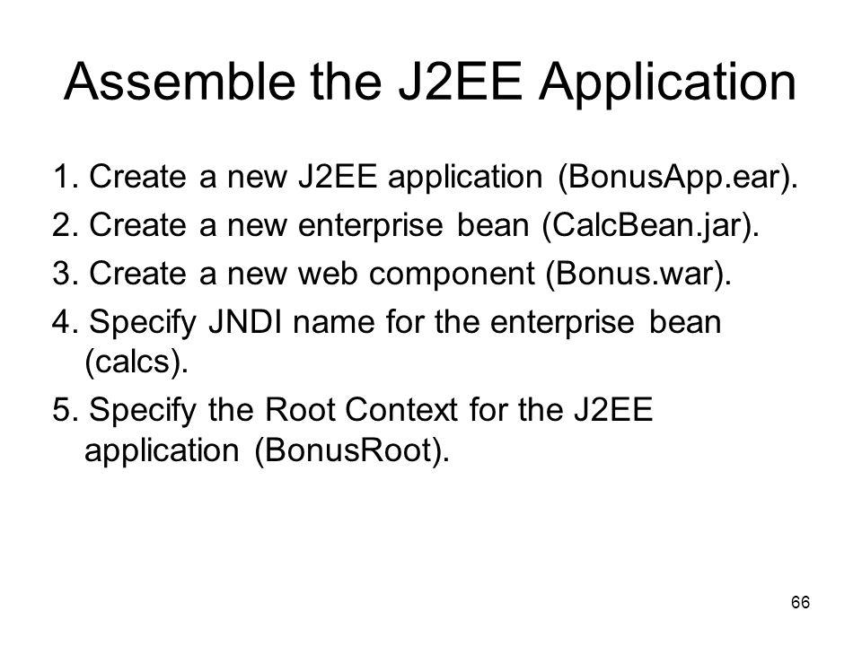 66 Assemble the J2EE Application 1. Create a new J2EE application (BonusApp.ear). 2. Create a new enterprise bean (CalcBean.jar). 3. Create a new web