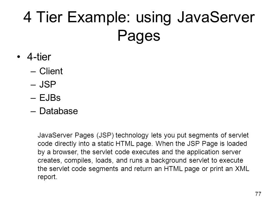 77 4 Tier Example: using JavaServer Pages 4-tier –Client –JSP –EJBs –Database JavaServer Pages (JSP) technology lets you put segments of servlet code
