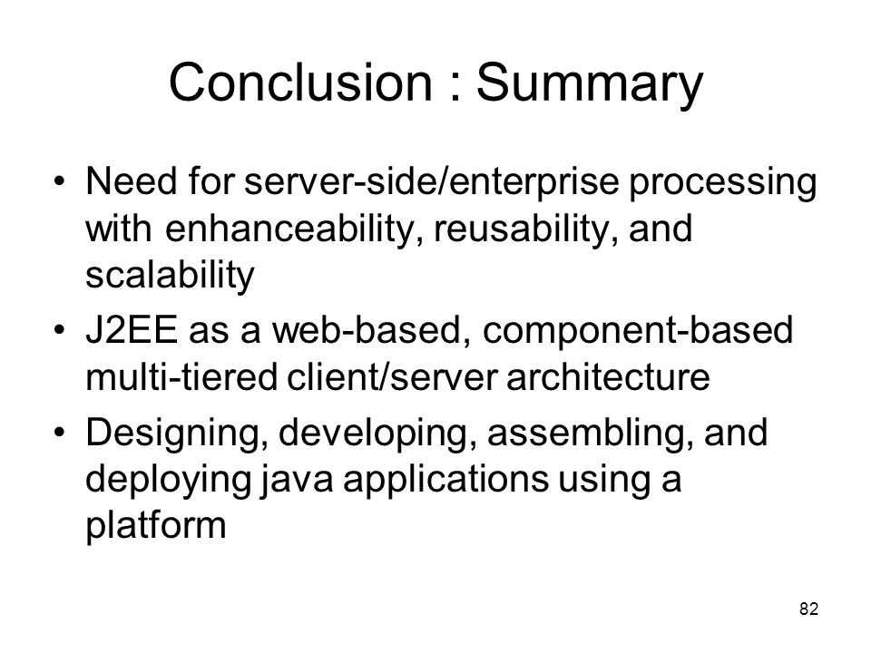 82 Conclusion : Summary Need for server-side/enterprise processing with enhanceability, reusability, and scalability J2EE as a web-based, component-ba