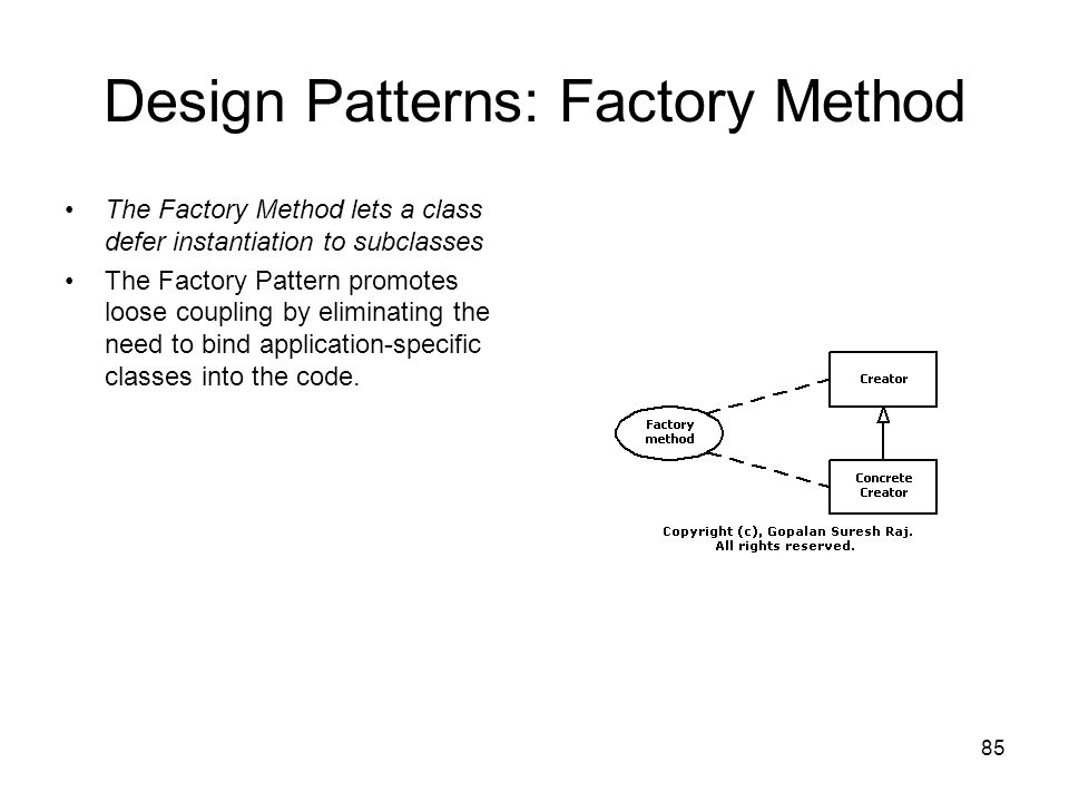 85 Design Patterns: Factory Method The Factory Method lets a class defer instantiation to subclasses The Factory Pattern promotes loose coupling by el