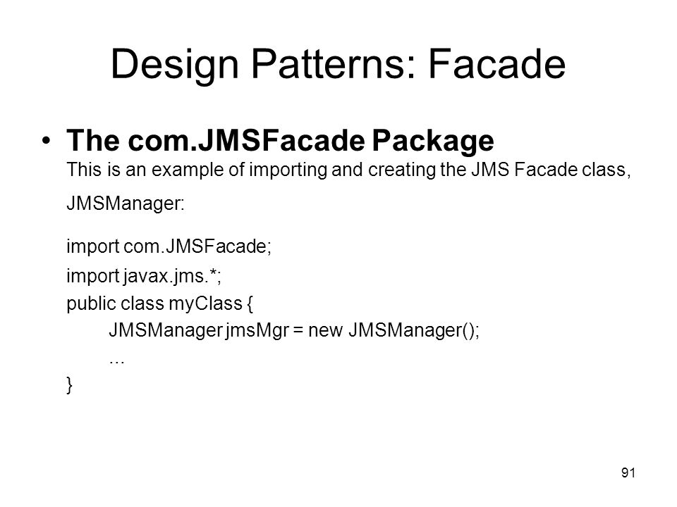 91 Design Patterns: Facade The com.JMSFacade Package This is an example of importing and creating the JMS Facade class, JMSManager: import com.JMSFaca
