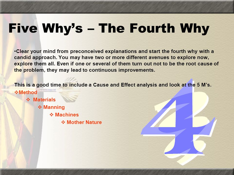 Five Why's – The Fourth Why Clear your mind from preconceived explanations and start the fourth why with a candid approach. You may have two or more d