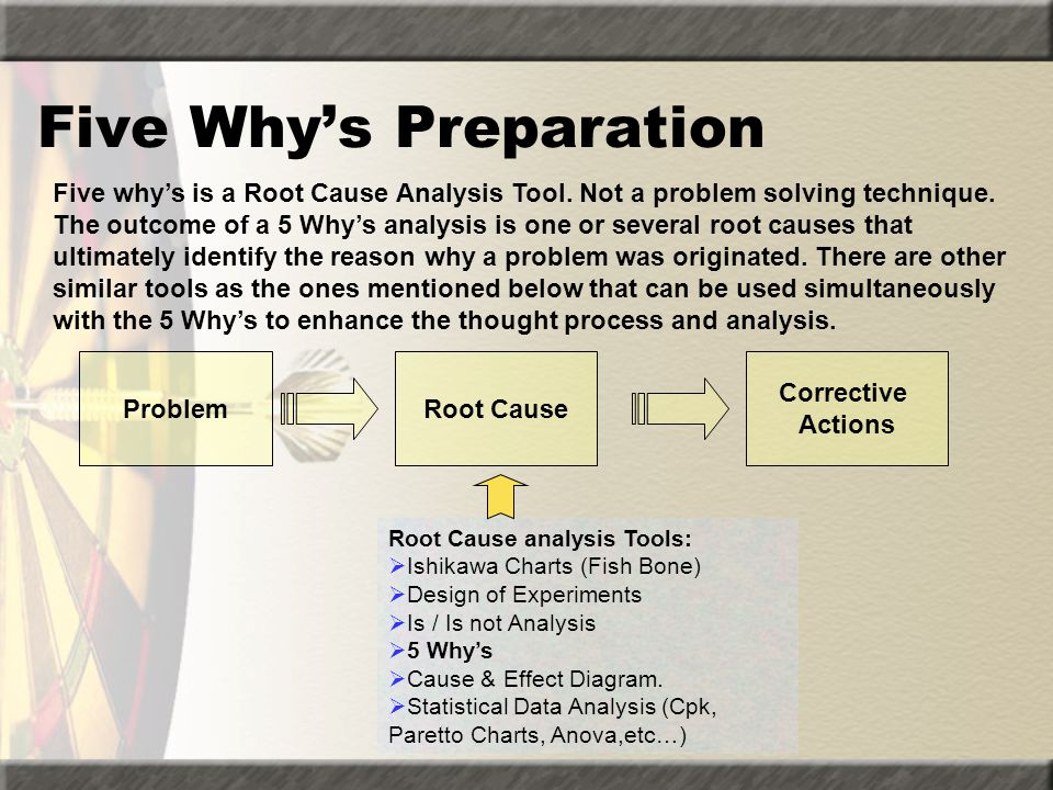 Five Why's Preparation ProblemRoot Cause Corrective Actions Root Cause analysis Tools:  Ishikawa Charts (Fish Bone)  Design of Experiments  Is / Is