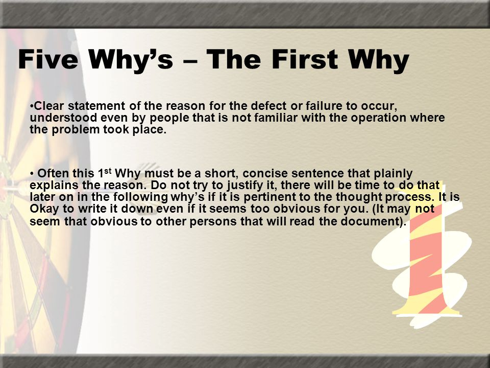 Five Why's – The First Why Clear statement of the reason for the defect or failure to occur, understood even by people that is not familiar with the o