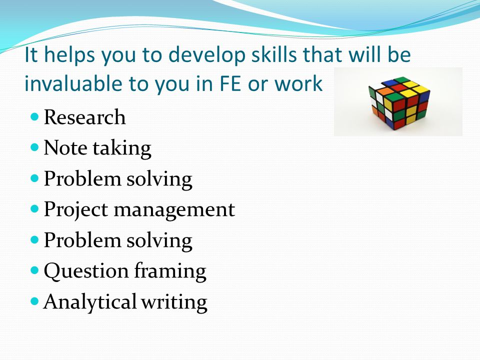 It helps you to develop skills that will be invaluable to you in FE or work Research Note taking Problem solving Project management Problem solving Question framing Analytical writing