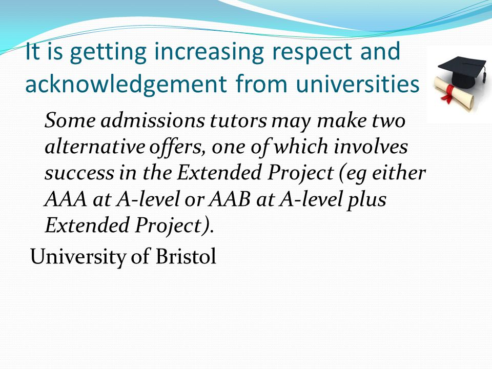 It is getting increasing respect and acknowledgement from universities Some admissions tutors may make two alternative offers, one of which involves success in the Extended Project (eg either AAA at A-level or AAB at A-level plus Extended Project).