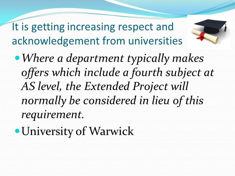 It is getting increasing respect and acknowledgement from universities Where a department typically makes offers which include a fourth subject at AS level, the Extended Project will normally be considered in lieu of this requirement.