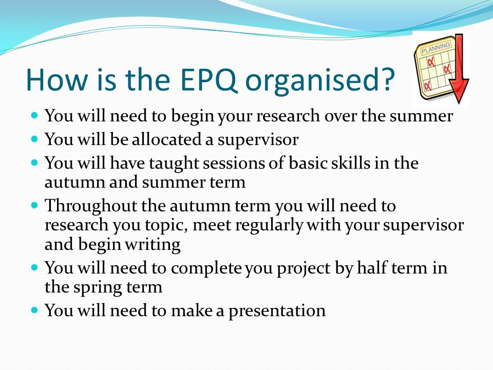 How is the EPQ organised? You will need to begin your research over the summer You will be allocated a supervisor You will have taught sessions of bas