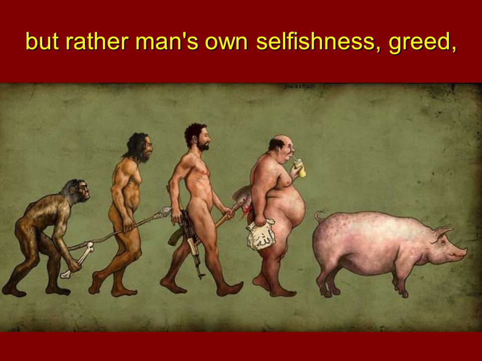 but rather man s own selfishness, greed,