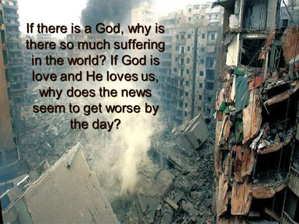 If there is a God, why is there so much suffering in the world.