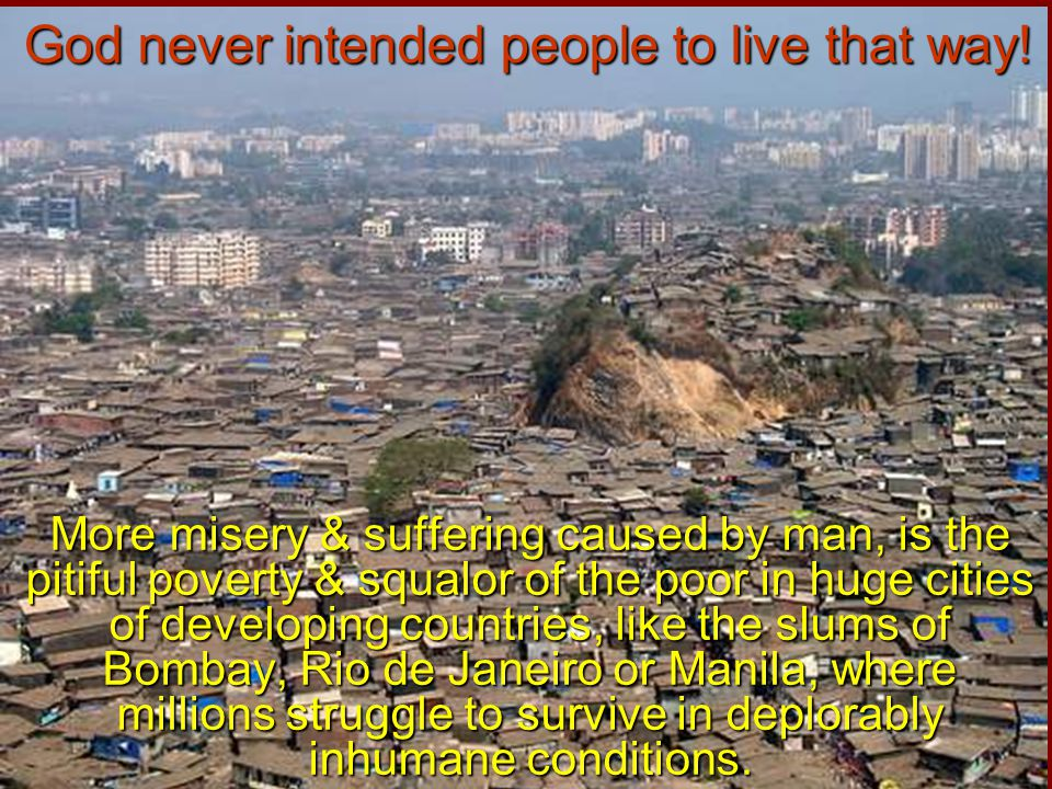 More misery & suffering caused by man, is the pitiful poverty & squalor of the poor in huge cities of developing countries, like the slums of Bombay,