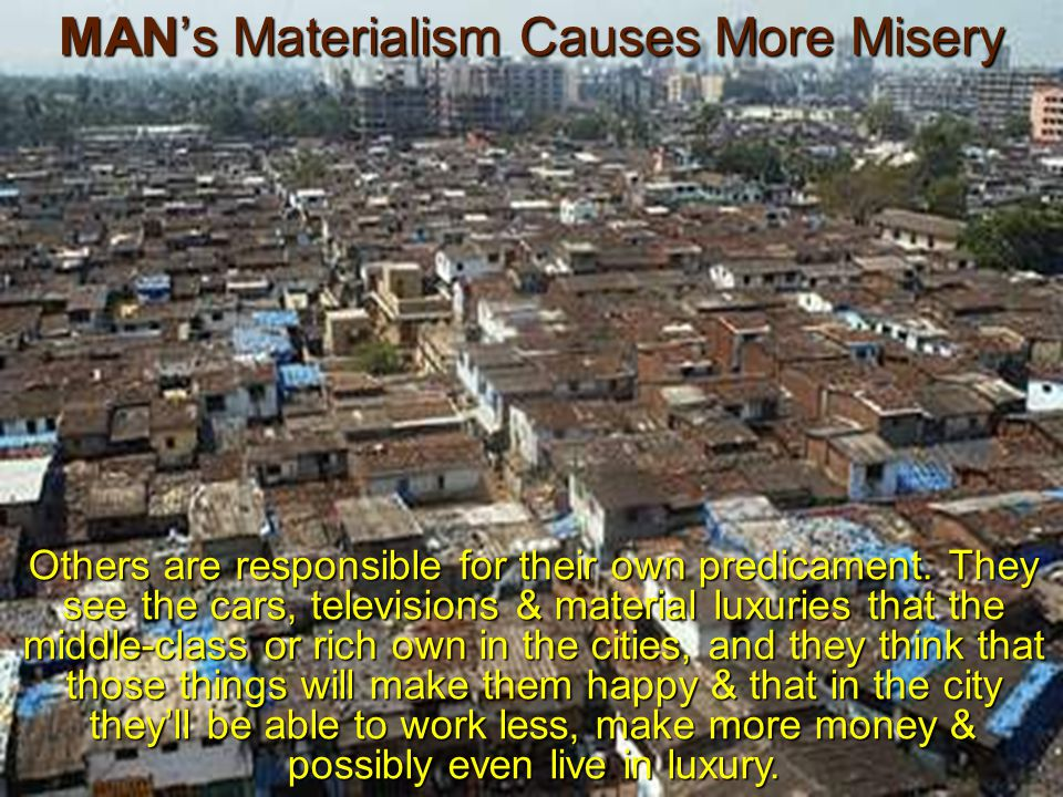 MAN's Materialism Causes More Misery Others are responsible for their own predicament.