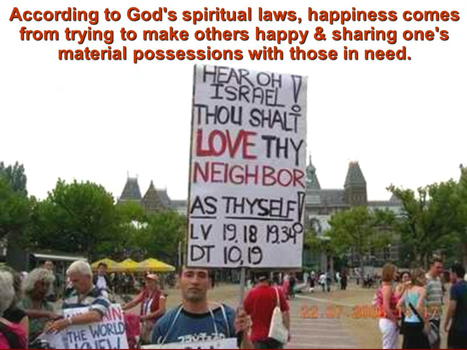 According to God s spiritual laws, happiness comes from trying to make others happy & sharing one s material possessions with those in need.