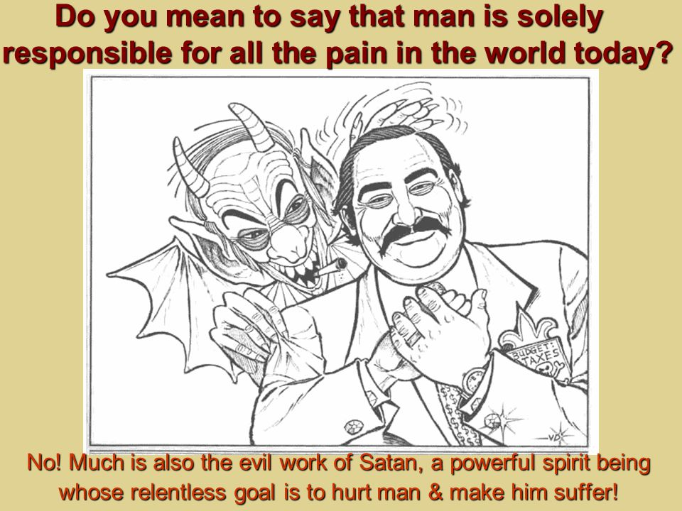 No! Much is also the evil work of Satan, a powerful spirit being whose relentless goal is to hurt man & make him suffer! Do you mean to say that man i