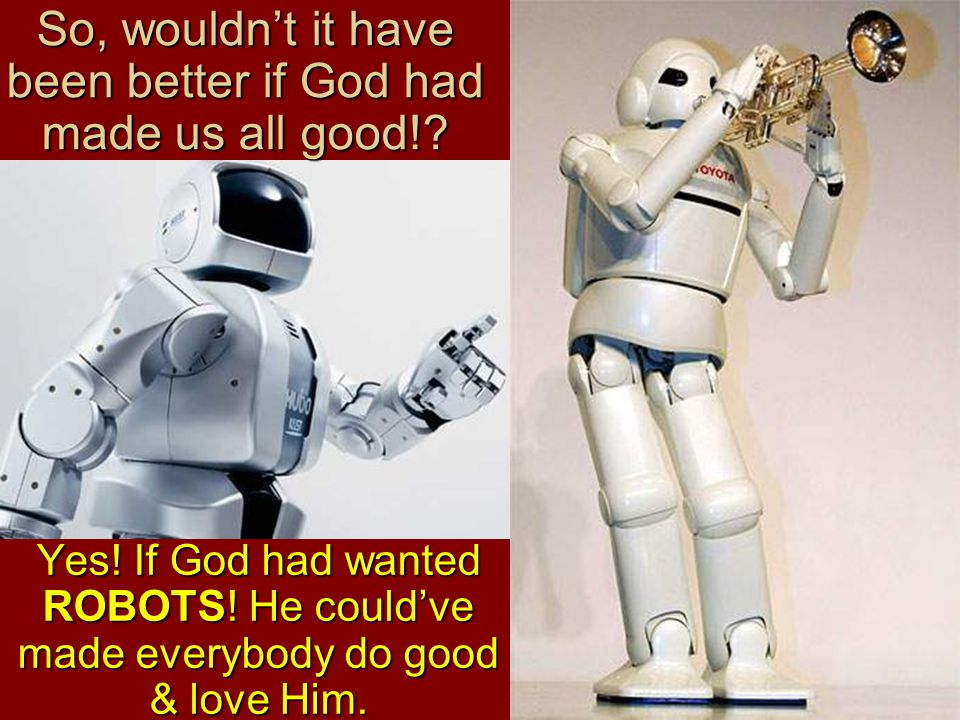 So, wouldn't it have been better if God had made us all good!.