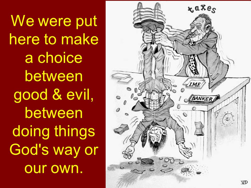 We were put here to make a choice between good & evil, between doing things God s way or our own.