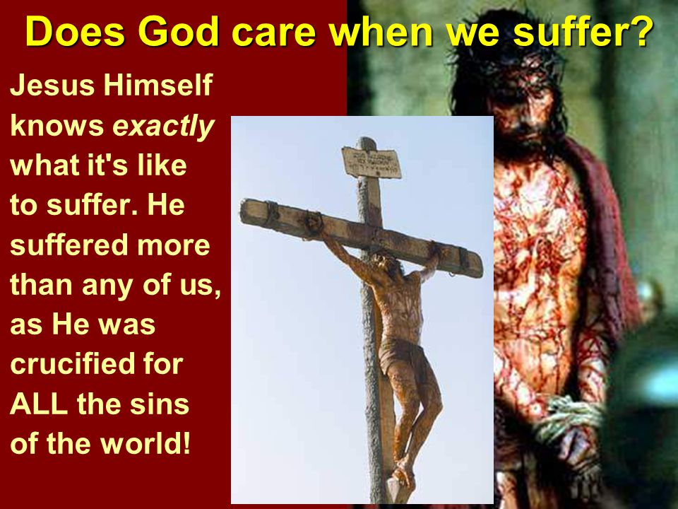 Does God care when we suffer. Jesus Himself knows exactly what it s like to suffer.