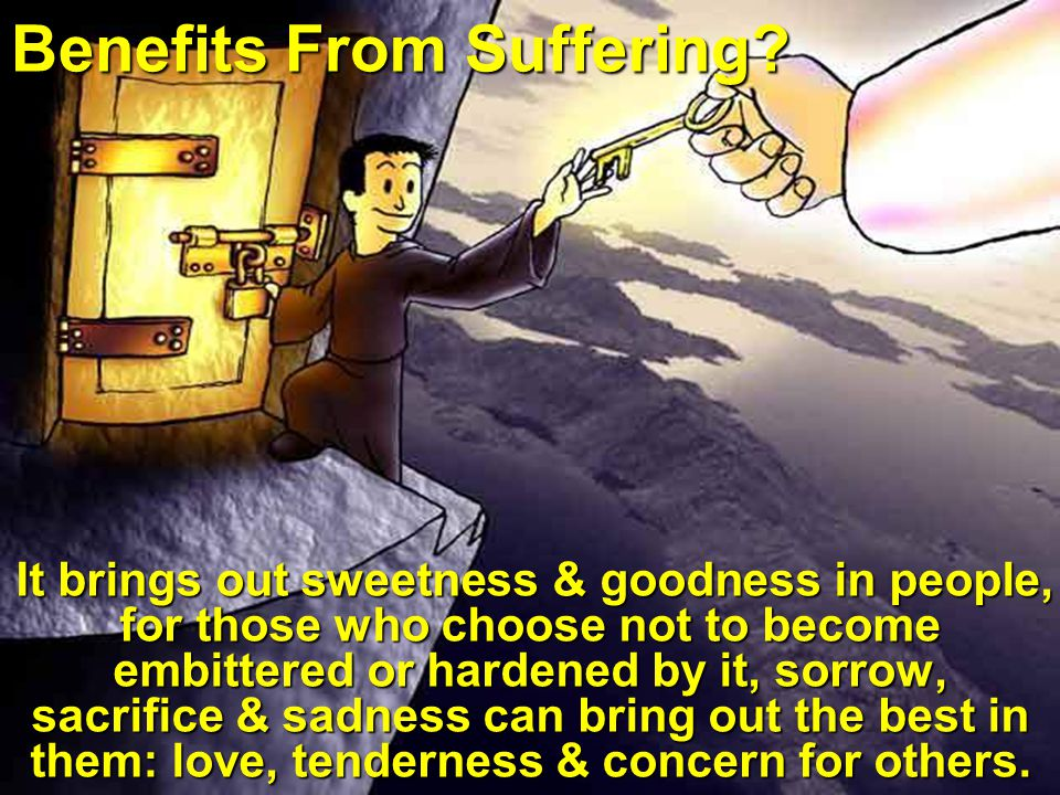 Benefits From Suffering? It brings out sweetness & goodness in people, for those who choose not to become embittered or hardened by it, sorrow, sacrif
