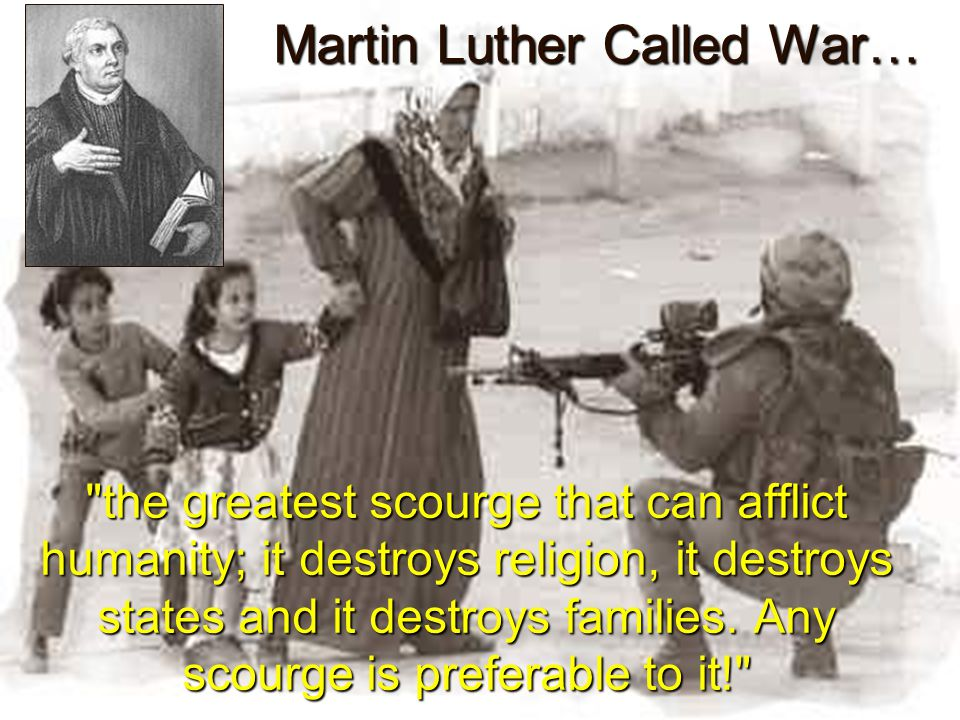 Martin Luther Called War… the greatest scourge that can afflict humanity; it destroys religion, it destroys states and it destroys families.