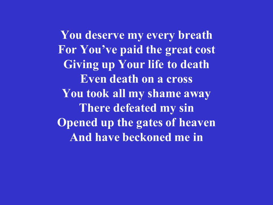 You deserve my every breath For You've paid the great cost Giving up Your life to death Even death on a cross You took all my shame away There defeated my sin Opened up the gates of heaven And have beckoned me in