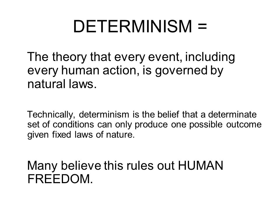 DETERMINISM = The theory that every event, including every human action, is governed by natural laws. Technically, determinism is the belief that a de