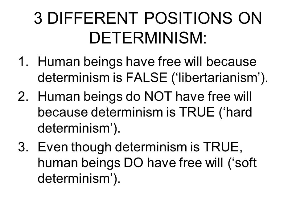 3 DIFFERENT POSITIONS ON DETERMINISM: 1.Human beings have free will because determinism is FALSE ('libertarianism'). 2.Human beings do NOT have free w