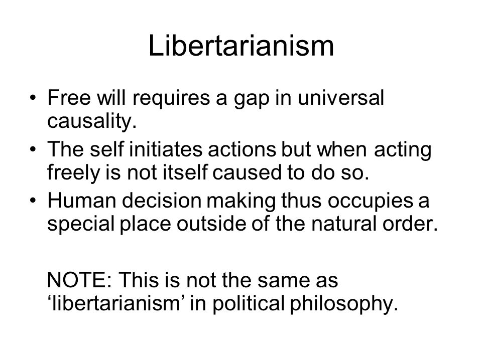 Libertarianism Free will requires a gap in universal causality. The self initiates actions but when acting freely is not itself caused to do so. Human