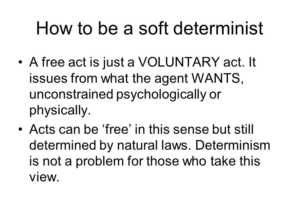 How to be a soft determinist A free act is just a VOLUNTARY act. It issues from what the agent WANTS, unconstrained psychologically or physically. Act