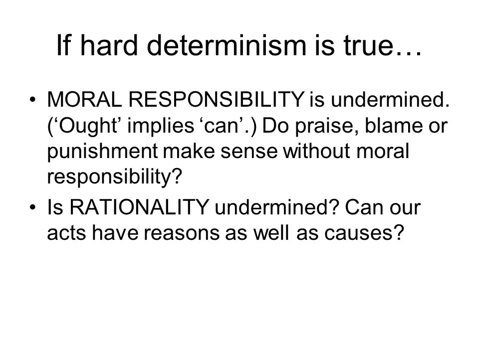 If hard determinism is true… MORAL RESPONSIBILITY is undermined. ('Ought' implies 'can'.) Do praise, blame or punishment make sense without moral resp