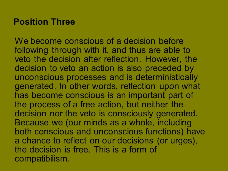 Position Three We become conscious of a decision before following through with it, and thus are able to veto the decision after reflection.