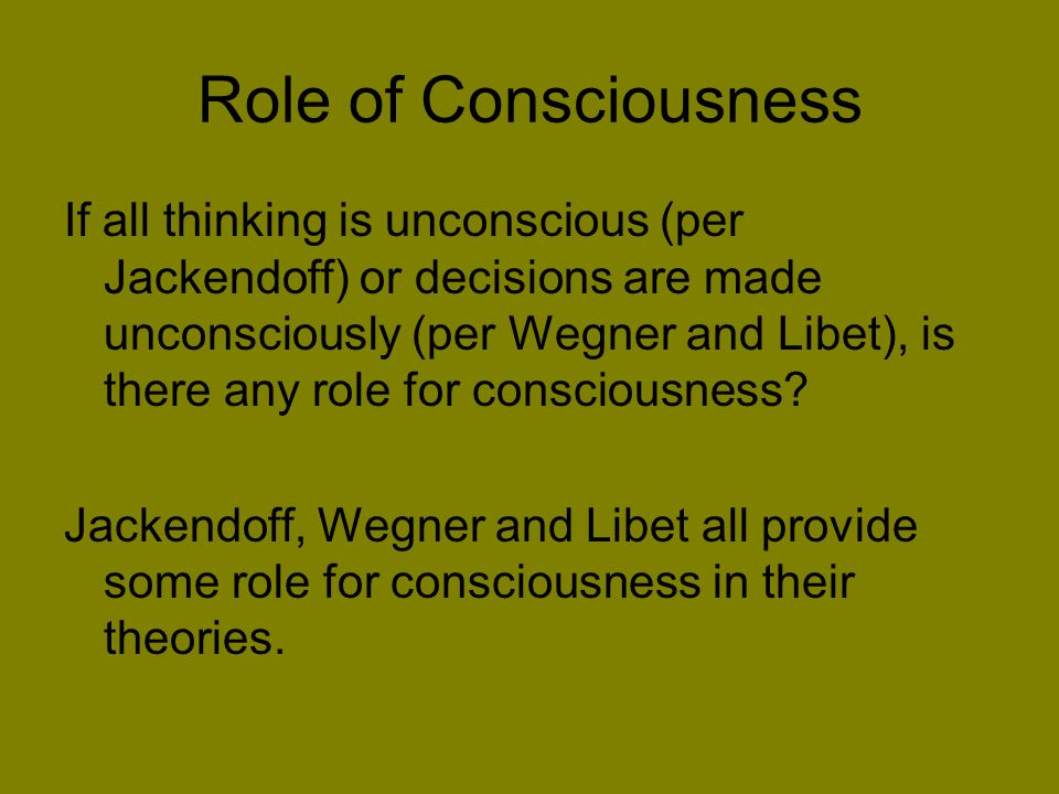 Role of Consciousness If all thinking is unconscious (per Jackendoff) or decisions are made unconsciously (per Wegner and Libet), is there any role for consciousness.