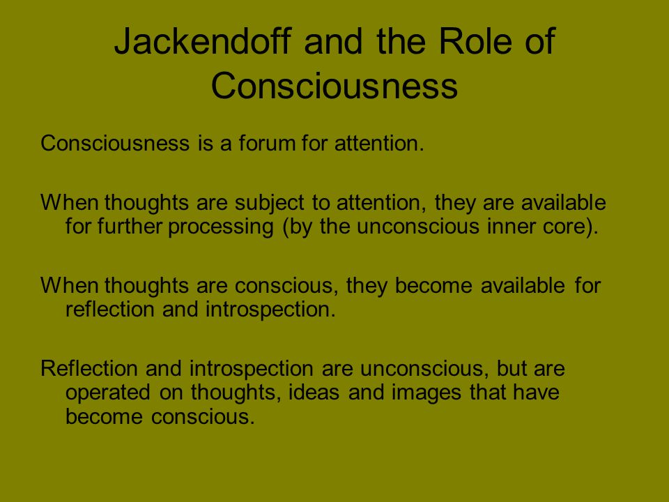 Jackendoff and the Role of Consciousness Consciousness is a forum for attention.