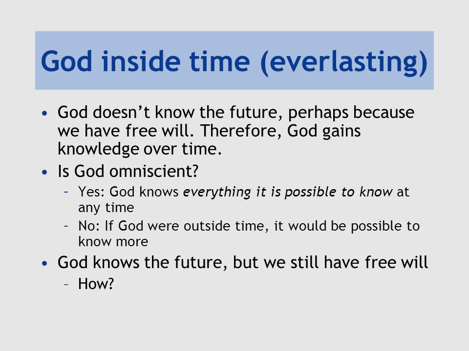 God inside time (everlasting) God doesn't know the future, perhaps because we have free will.