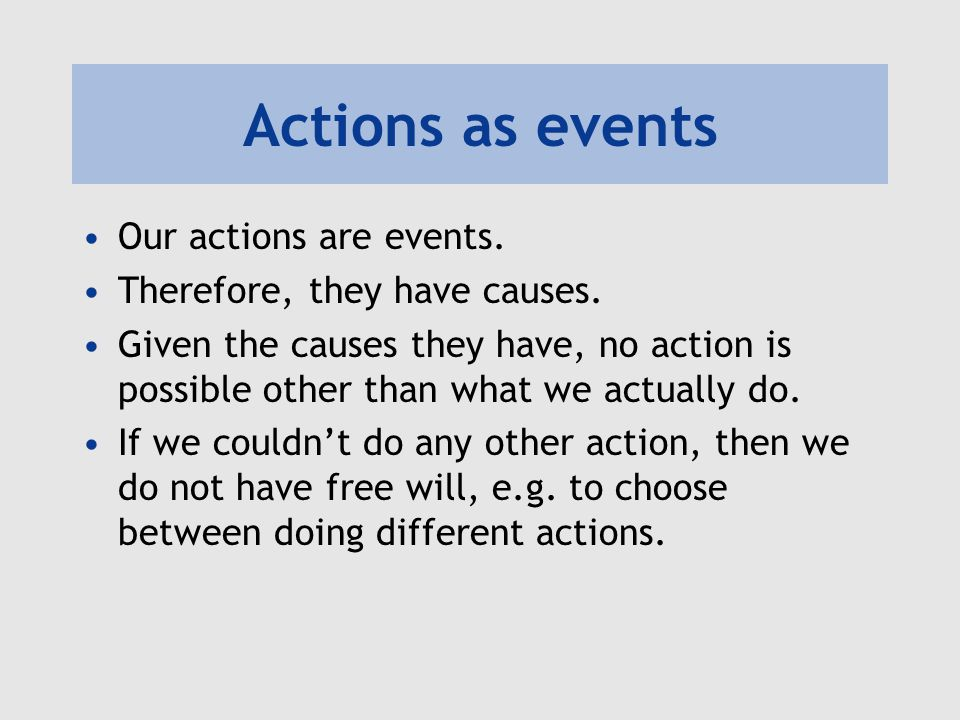 Actions as events Our actions are events. Therefore, they have causes. Given the causes they have, no action is possible other than what we actually d