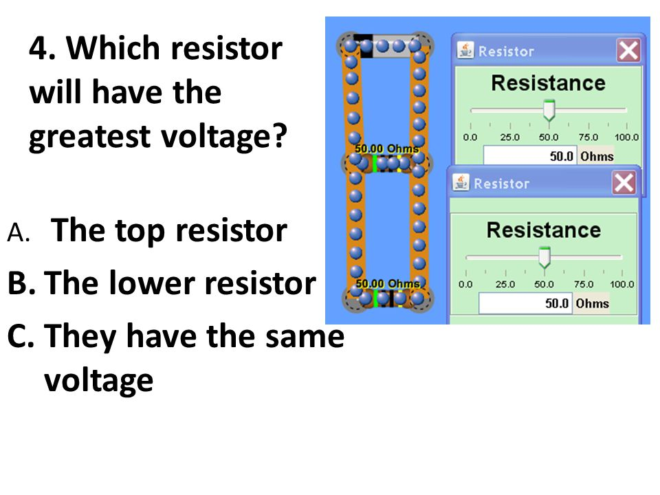 5. Which resistor will have the greatest voltage? A. 50  B.10  C.They have the same voltage