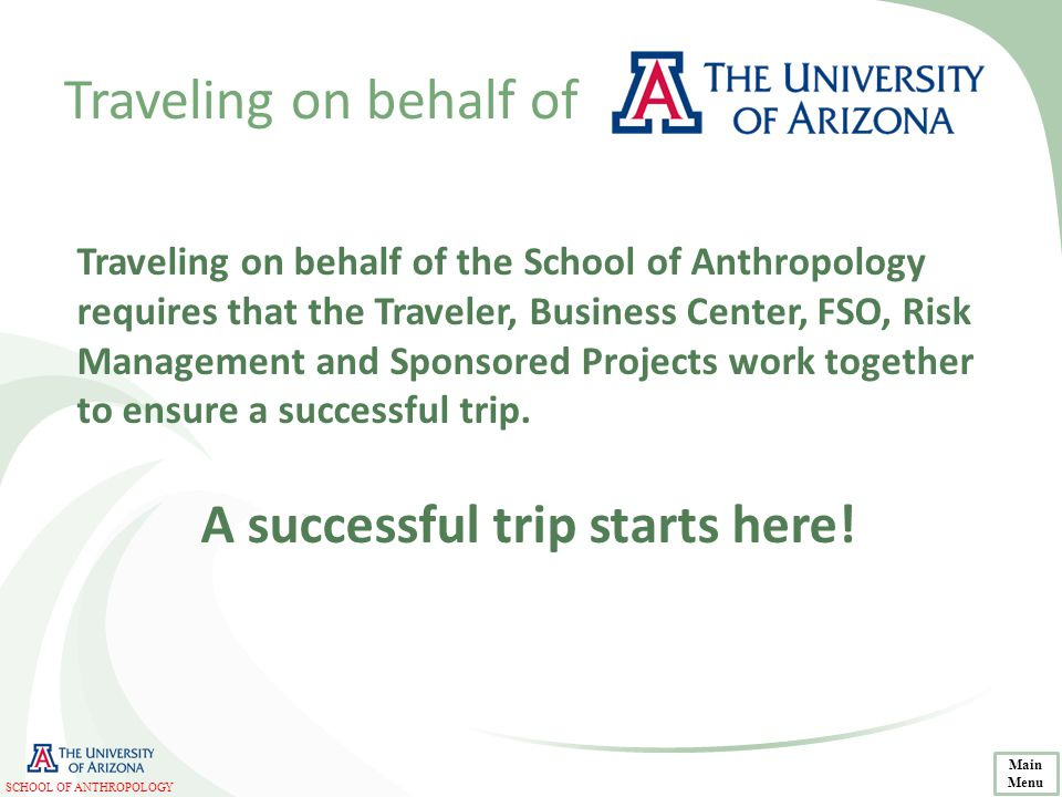 Traveling on behalf of Traveling on behalf of the School of Anthropology requires that the Traveler, Business Center, FSO, Risk Management and Sponsored Projects work together to ensure a successful trip.