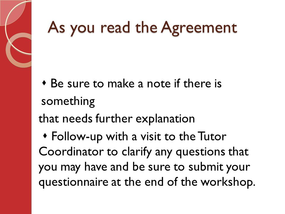 As you read the Agreement  Be sure to make a note if there is something that needs further explanation  Follow-up with a visit to the Tutor Coordinator to clarify any questions that you may have and be sure to submit your questionnaire at the end of the workshop.
