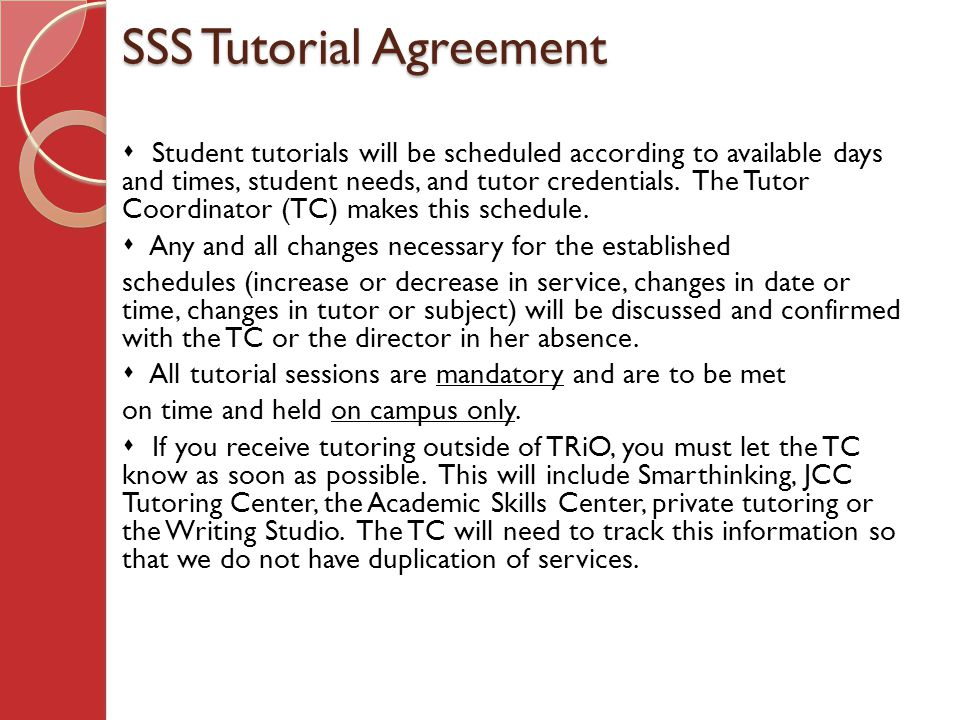 SSS Tutorial Agreement  Student tutorials will be scheduled according to available days and times, student needs, and tutor credentials.