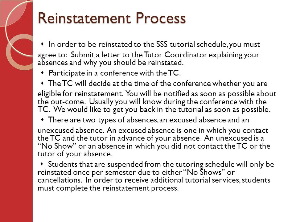 Reinstatement Process  In order to be reinstated to the SSS tutorial schedule, you must agree to: Submit a letter to the Tutor Coordinator explaining your absences and why you should be reinstated.