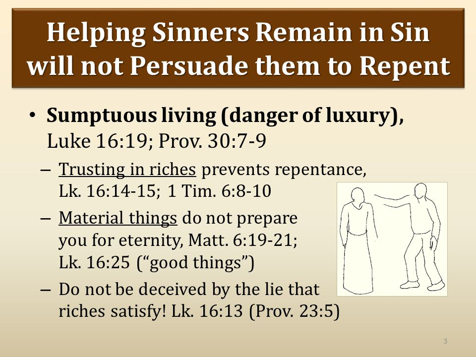Helping Sinners Remain in Sin will not Persuade them to Repent Sumptuous living (danger of luxury), Luke 16:19; Prov.