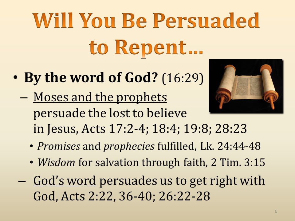 By the word of God? (16:29) – Moses and the prophets persuade the lost to believe in Jesus, Acts 17:2-4; 18:4; 19:8; 28:23 Promises and prophecies ful