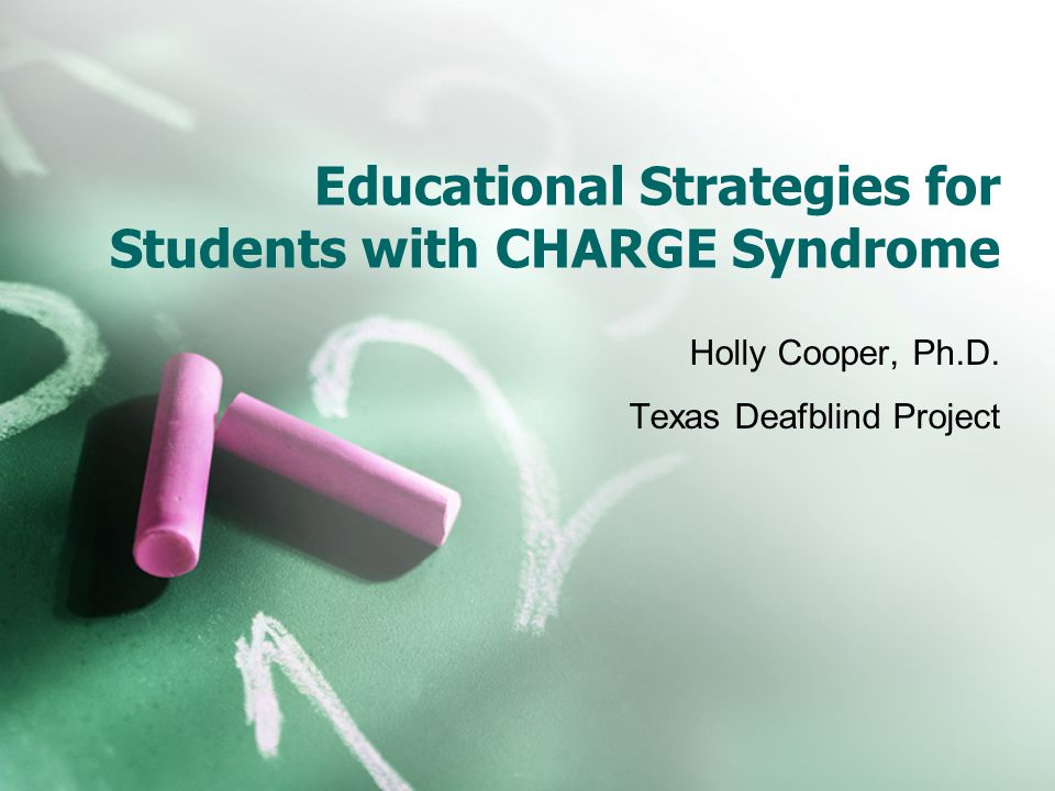Educational Strategies for Students with CHARGE Syndrome Holly Cooper, Ph.D.