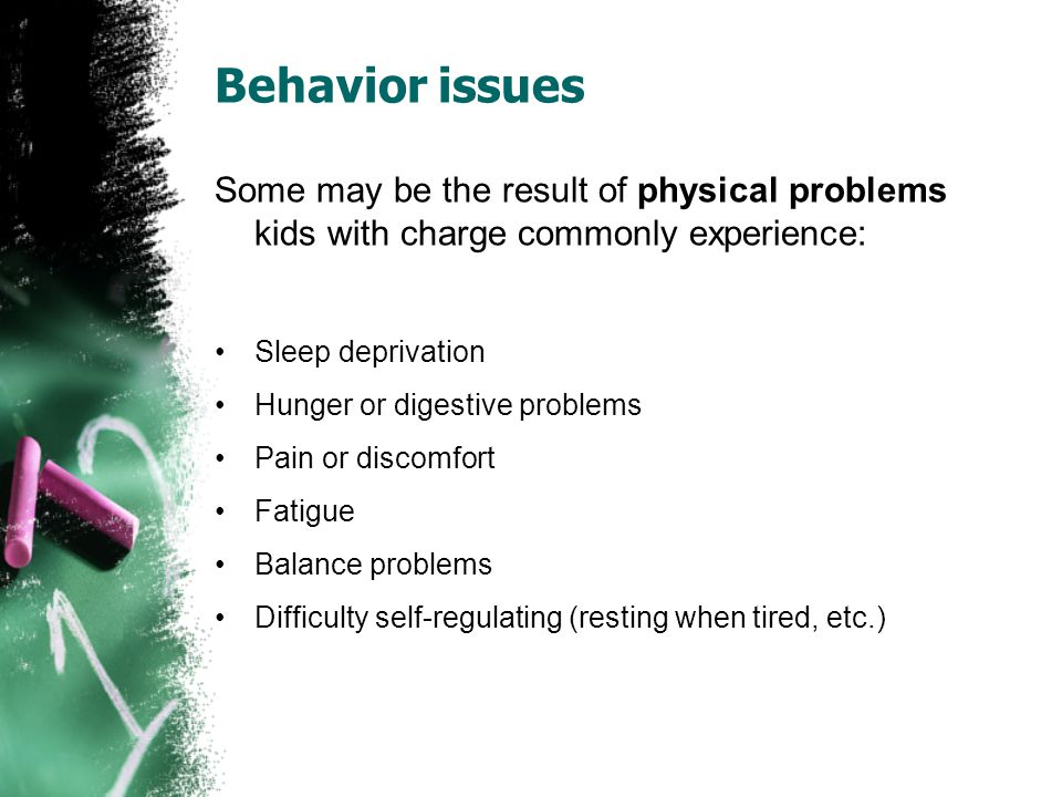 Behavior issues Some may be the result of physical problems kids with charge commonly experience: Sleep deprivation Hunger or digestive problems Pain or discomfort Fatigue Balance problems Difficulty self-regulating (resting when tired, etc.)