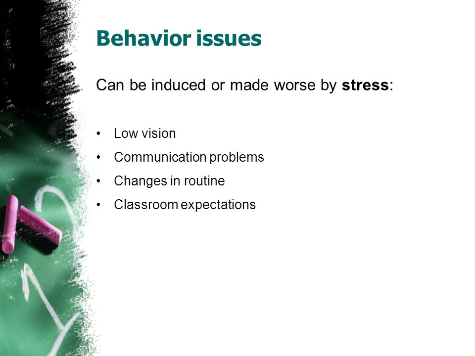 Behavior issues Can be induced or made worse by stress: Low vision Communication problems Changes in routine Classroom expectations